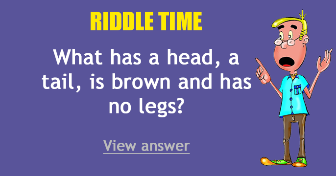 Riddle answer - What has a head, a tail, is brown and has no legs
