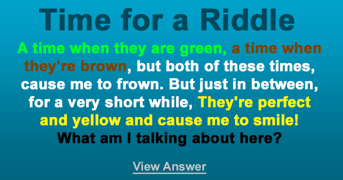 Riddle - A time when they are green, a time when they're brown